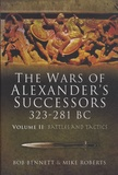 Bob Bennett et Mike Roberts - The Wars of Alexander's Successors 323-281 BC - Volume2, Armies, Tactics and Battles.
