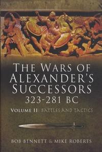 Bob Bennett et Mike Roberts - The Wars of Alexander's Successors 323-281 BC - Volume2, Armies, Tactics and Battles.