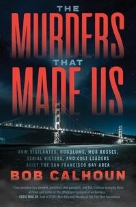 Bob Calhoun - The Murders That Made Us - How Vigilantes, Hoodlums, Mob Bosses, Serial Killers, and Cult Leaders Built the San Francisco Bay Area.
