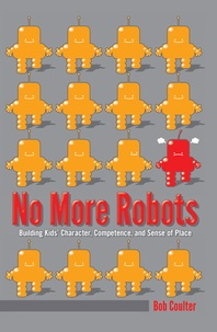 Bob Coulter - No More Robots - Building Kids' Character, Competence, and Sense of Place.
