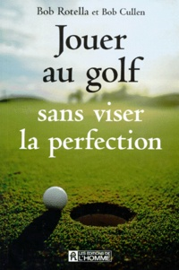 Bob Cullen et Mimmo Rotella - Jouer au golf sans viser la perfection.