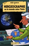 Bob Garcia - Hergéographie ou Le monde selon Tintin.