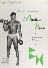 Bob Harvest - Jacques Louviers, l'Apollon noir - Reportage. Avec 42 photographies.