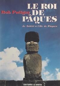 Bob Putigny et G. Biraguet - Le Roi de Pâques - De Tahiti à l'Île de Pâques.