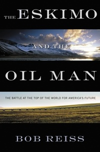 Bob Reiss - The Eskimo and The Oil Man - The Battle at the Top of the World for America's Future.
