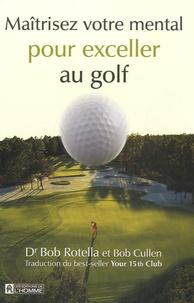 Bob Rotella et Bob Cullen - Maîtrisez votre mental pour exceller au golf.