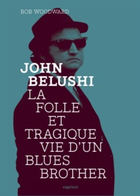 Bob Woodward - John Belushi - La folle et tragique vie d'un Blues Brother.