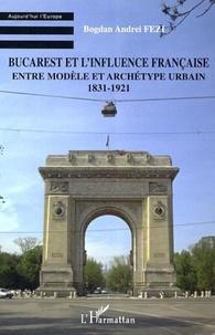 Bogdan Andrei Fezi - Bucarest et l'influence française - Entre modèle et archétype urbain 1831-1921.