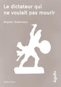 Bogdan Teodorescu - Le dictateur qui ne voulait pas mourir.
