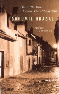 Bohumil Hrabal - The Little Town Where Time Stood Still.