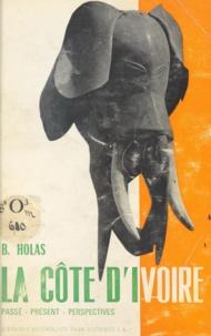 Bohumil Théophile Holas - La Côte d'Ivoire - Passé, présent, perspectives.