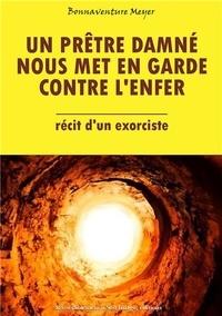 Bonaventure Meyer - Un prêtre damné nous met en garde contre l'enfer - Récit d'un exorciste.