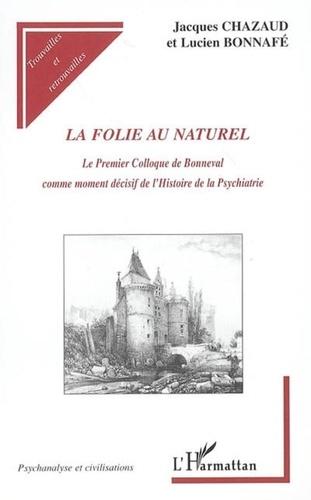 Bonnafe/chazaud - La folie au naturel - le premier colloque de bonneval comme moment decisif de l'histoire de la psych.