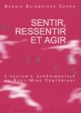Bonnie Bainbridge Cohen - Sentir, ressentir et agir - L'anatomie expérimentale du Body-Mind Centering.