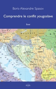 Boris Alexandre Spasov - Comprendre le conflit yougoslave - Essai politico-historique.