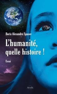 Boris Alexandre Spasov - L'humanité, quelle histoire ! - Plaidoyer pour une vie plus simple.