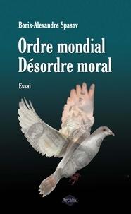 Boris Alexandre Spasov - Ordre mondial. Désordre moral - Essai sur les contradictions humaines.