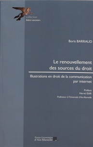 Boris Barraud - Le renouvellement des sources du droit - Illustrations en droit de la communication par internet.
