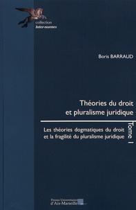 Boris Barraud - Théories du droit et pluralisme juridique - Tome 1, Les théories dogmatiques du droit et la fragilité du pluralisme juridique.