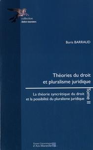 Boris Barraud - Théories du droit et pluralisme juridique - Tome 2, La théorie syncrétique du droit et la possibilité du pluralisme juridique.
