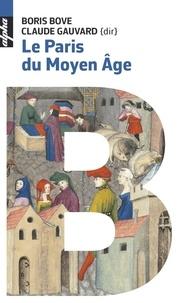 Boris Bove et Claude Gauvard - Le Paris du Moyen Age.