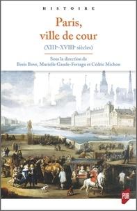 Boris Bove et Murielle Gaude-Ferragu - Paris, ville de cour - XIIIe-XVIIIe siècle.