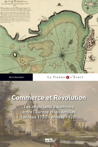 Boris Deschanel - Commerce et Révolution - Les négociants dauphinois entre l'Europe et les Antilles (années 1770-années 1820).