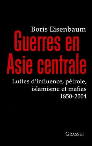 Boris Eisenbaum - Guerres en Asie centrale - Luttes d'influence, pétrole, islamisme et mafias 1850-2004.