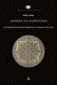 Boris James - Genèse du Kurdistan - Les Kurdes dans l'Orient mamelouk et mongol (1250-1340).