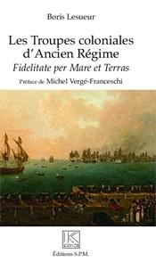Boris Lesueur - Les Troupes coloniales d'Ancien Régime - Fidelitate per Mare et Terras.