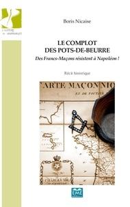 Boris Nicaise - Le complot des pots-de-beurre - Des Francs-Maçons résistent à Napoléon !.