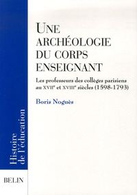 Une archéologie du corps enseignant - Les professeurs des collèges parisiens aux XVIIe et XVIIIe siècles (1598-1793).pdf