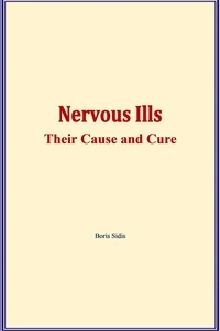 Boris Sidis - Nervous ills : their cause and cure.