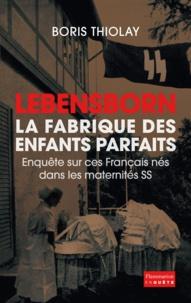 Boris Thiolay - Lebensborn : la fabrique des enfants parfaits - Ces Français qui sont nés dans une maternité SS.