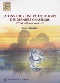 Boris Valentin - Jalons pour une paléohistoire des derniers chasseurs - XIV-VIe millénaire avant J.C.