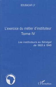 Boubacar Ly - L'exercice du métier d'instituteur - Tome 4, Les instituteurs au Sénégal de 1903 à 1945.