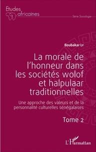 Boubacar Ly - La morale de l'honneur dans les sociétés wolof et halpulaar traditionnelles - Une approche des valeurs et de la personnalité culturelles sénégalaises Tome 2.