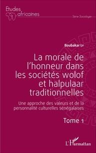 Boubacar Ly - La morale de l'honneur dans les sociétés wolof et halpulaar traditionnelles - Une approche des valeurs et de la personnalité culturelles sénégalaises Tome 1.