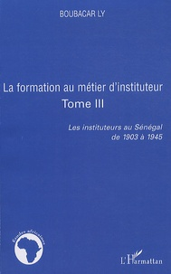 Boubacar Ly - Les instituteurs au Sénagal de 1903 à 1945 - Tome 3, La formation au métier d'instituteur.