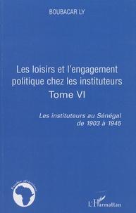Boubacar Ly - Les instituteurs au Sénégal de 1903 à 1945 - Tome 6, Les loisirs et l'engagement politique chez les instituteurs.