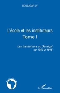 Boubacar Ly - Les instituteurs au Sénégal de 1903 à 1945 - Tome 1, L'école et les instituteurs.