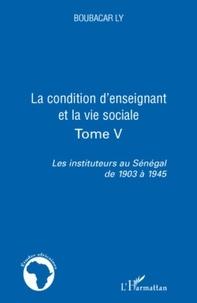 Boubacar Ly - Les instituteurs au Sénégal de 1903 à 1945 - Tome 5, La condition d'enseignant et la vie sociale.