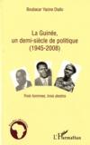 Boubacar Yacine Diallo - La Guinée, un demi-siècle de politique (1945-2008) - Trois hommes, trois destins.