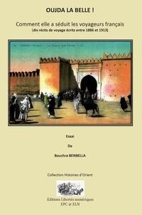 Bouchra Benbella - OUJDA LA BELLE ! - Comment elle a séduit les voyageurs français - (dix récits de voyage écrits entre 1886 et 1913).