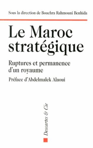 Bouchra Rahmouni Benhida - Le Maroc stratégique - Ruptures et permanences d'un royaume.