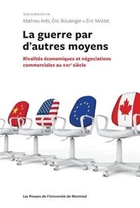 Boulanger/ares/mottet - La guerre par d autres moyens:rivalites econom.et negociations commerc.au xxi°s.