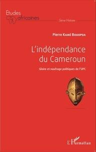 Bouopda Pierre Kamé - L'indépendance du Cameroun - Gloire et naufrage politiques de l'UPC.