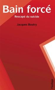 Boutry Jacques - Bain forcé - Rescapé du suicide.