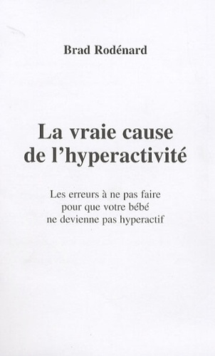 Brad Rodénard - La vraie cause de l'hyperactivité - Les erreurs à ne pas faire pour que votre bébé ne devienne pas hyperactif.