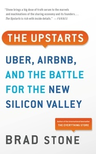 Brad Stone - The Upstarts - How Uber, Airbnb, and the Killer Companies of the New Silicon Valley Are Changing the World.